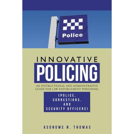 Innovative Policing : An Instructional and Administrative Guide for Law Enforcement Personnel (Police, Corrections, and Security