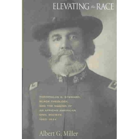 Elevating The Race  Theophilus G  Steward  Black Theology  And The Making Of An African American Civil Religion  1865 1924