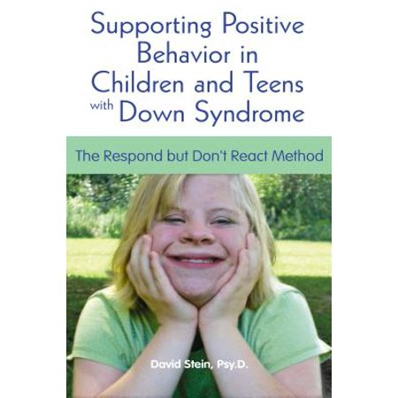 Supporting Positive Behavior in Children and Teens with Down Syndrome : The Respond But Don't React