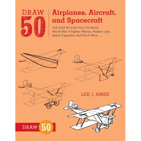 Draw 50 Airplanes, Aircraft, and Spacecraft : The Step-by-Step Way to Draw World War II Fighter Planes, Modern Jets, Space Capsules, and Much - Space Crafts