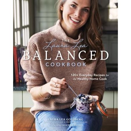 The Laura Lea Balanced Cookbook: 120+ Everyday Recipes for the Healthy Home (Best Healthy Oil To Cook With)
