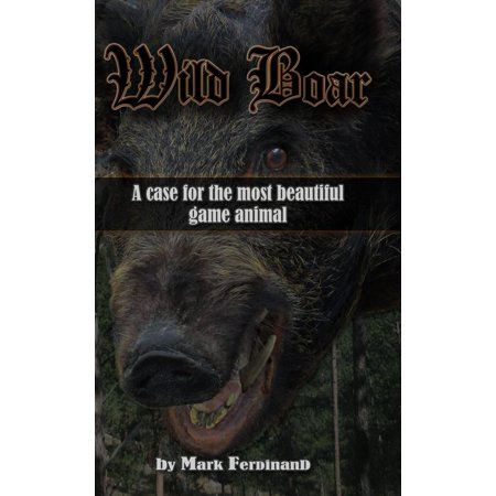 Wild Boar: A Case for the Most Beautiful Game Animal - eBook