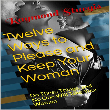 Twelve Ways to Please and Keep Your Woman ( Do These Things, and No One Will Take Your Woman ) - (Best Way To Please A Woman In Bed)