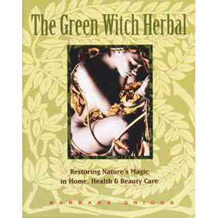 The Green Witch Herbal: Restoring Nature's Magic in Home, Health & Beauty Care