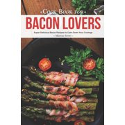 Cook Book for Bacon Lovers : Super Delicious Bacon Recipes to Calm Down Your Cravings