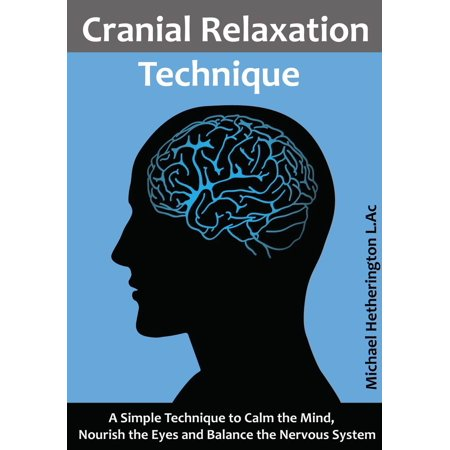 Cranial Relaxation Technique: A Simple Technique to Calm the Mind, Nourish the Eyes and Balance the Nervous System - eBook