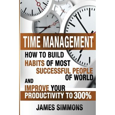 Time Management : How to Build Habits of Most Successful People of World and Improve Your Productivity to 300%