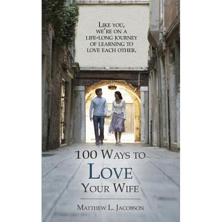 100 Ways to Love Your Wife : A Life-Long Journey of Learning to (Best Way To Get Your Wife Back)