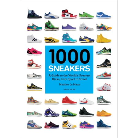 1000 Sneakers : A Guide to the World's Greatest Kicks, from Sport to (The Coolest Shoes In The World For Sale)