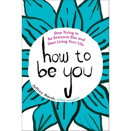 How to Be You : Stop Trying to Be Someone Else and Start Living Your