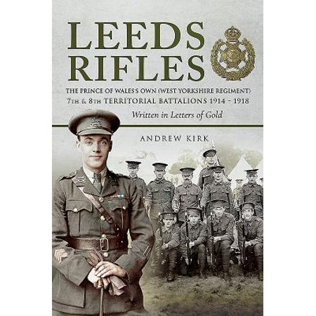 Leeds Rifles : The Prince of Wales's Own (West Yorkshire Regiment ) 7th and 8th Territorial Battalions 1914-1918: Written in Letters of