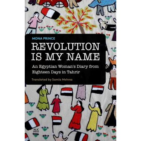 Revolution Is My Name : An Egyptian Woman's Diary from Eighteen Days in