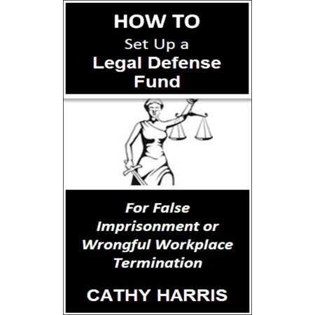 How To Set Up a Legal Defense Fund for False Imprisonment or Wrongful Workplace Termination [Article] -