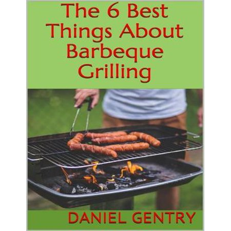 The 6 Best Things About Barbeque Grilling - eBook