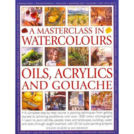 A Masterclass in Watercolors, Oils, Acrylics adn Gouache: A Complete Step-by-Step Course in Painting Techniques, from Getting Started to Achieving Excellence, with over 1600 coulour potographs