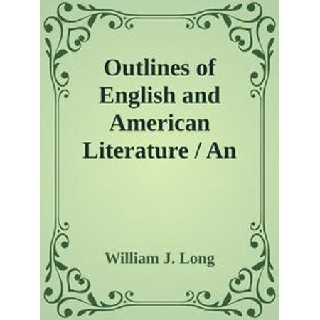 Outlines of English and American Literature / An Introduction to the Chief Writers of England and America, to the Books They Wrote, and to the Times in Which They Lived -