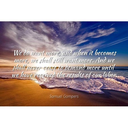 Samuel Gompers - We do want more, and when it becomes more, we shall still want more. And we shall never cease to demand more until we have received the r - Famous Quotes Laminated POSTER PRINT (We Shall Not Cease From Exploration Quote)