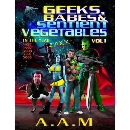 Geeks, Babes and Sentient Vegetables: Volume 1: In the Year 1984 1999 2000 2001 2005 20XX - (2 Year Geek Squad Product Replacement Plan)