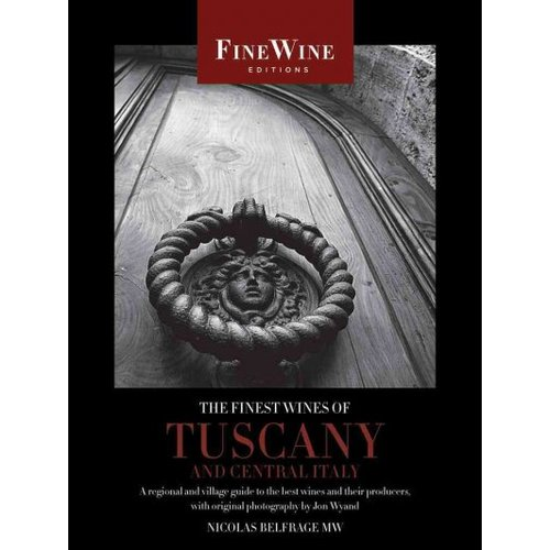 The Finest Wines of Tuscany and Central Italy: A Regional and Village Guide to the Best Wines and Their Producers