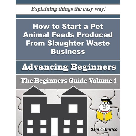 How to Start a Pet Animal Feeds Produced From Slaughter Waste Business (Beginners Guide) - eBook](Beginner Pets)