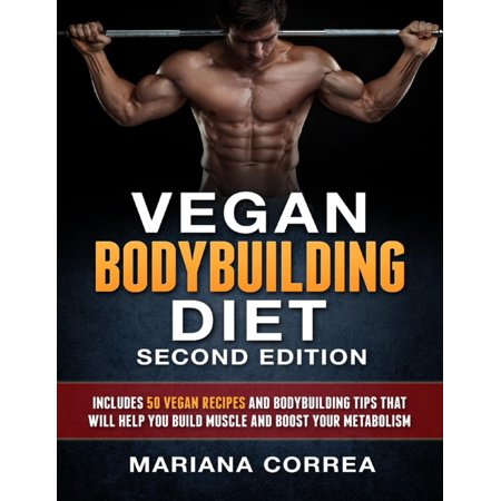Vegan Bodybuilding Diet Second Edition - Includes 50 Vegan Recipes and Bodybuilding Tips That Will Help You Build Muscle and Boost Your Metabolism -