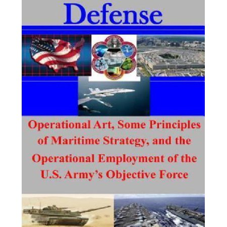 Operational Art  Some Principles Of Maritime Strategy  And The Operational Employment Of The U S  Armys Objective Force