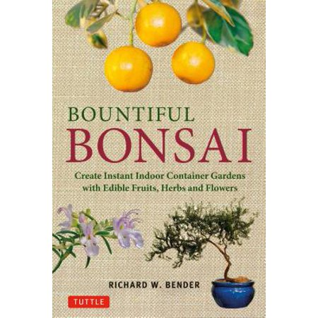 Bountiful Bonsai : Create Instant Indoor Container Gardens with Edible Fruits, Herbs and
