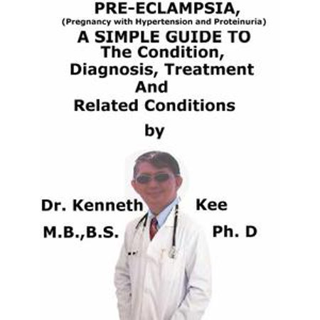 Pre-eclampsia, (Pregnancy with Hypertension And Proteinuria) A Simple Guide To The Condition, Diagnosis, Treatment And Related Conditions -