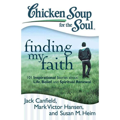 Chicken Soup for the Soul Finding My Faith: 101 Inspirational Stories About Life, Belief, and Spiritual Renewal