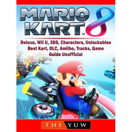 Mario Kart 8, Deluxe, Wii U, 3DS, Characters, Unlockables, Best Kart, DLC, Amiibo, Tracks, Game Guide Unofficial -