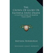 The Crown of Glory or Faithful Unto Death: A Scottish Story of Martyr Times (1875) Hardcover
