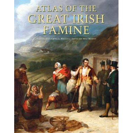 Atlas of the Great Irish Famine. Edited by John Crowley, William I. Smyth, Mike
