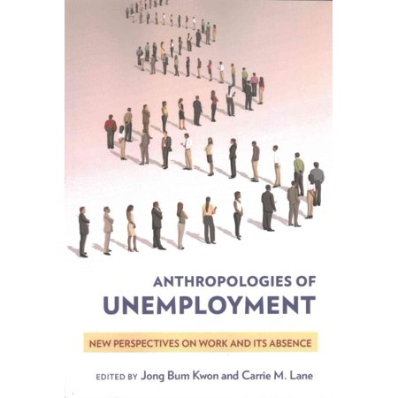 Anthropologies Of Unemployment  New Perspectives On Work And Its Absence