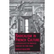 Public Intellectuals and the Sociology of Knowledge: Radicalism in French Culture: A Sociology of French Theory in the 1960s (Hardcover)