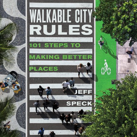 Walkable City Rules : 101 Steps to Making Better