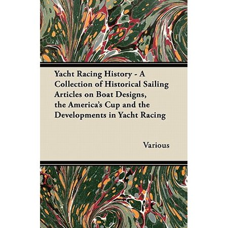 Yacht Racing History - A Collection of Historical Sailing Articles on Boat Designs, the America's Cup and the Developments in Yacht (Racing Design)