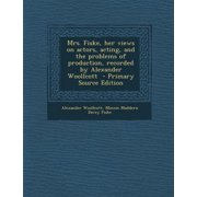Mrs. Fiske, Her Views on Actors, Acting, and the Problems of Production, Recorded by Alexander Woollcott