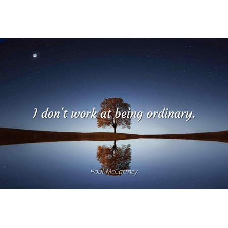 Paul Mccartney I Dont Work At Being Ordinary Famous Quotes