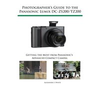 Photographer's Guide to the Panasonic Lumix DC-ZS200/TZ200 : Getting the Most from Panasonic's Advanced Compact Camera