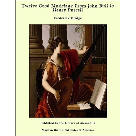 Twelve Good Musicians: From John Bull to Henry Purcell - -