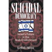 Suicidal Democracy: Israel's Future in the Arab Environment (Paperback)