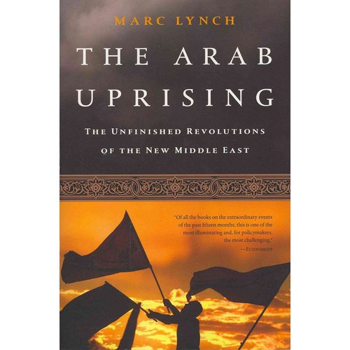 The Arab Uprising: The Unfinished Revolutions of the New Middle East