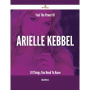 Feel The Power Of Arielle Kebbel - 61 Things You Need To Know - eBook