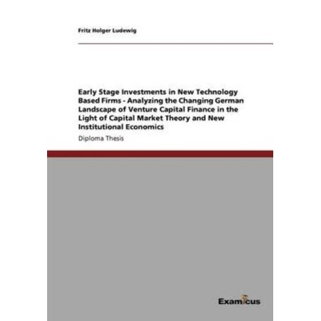 Early Stage Investments In New Technology Based Firms   Analyzing The Changing German Landscape Of Venture Capital Finance In The Light Of Capital Mar