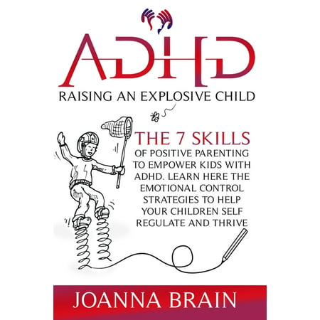 ADHD Raising an Explosive Child : The 7 Skills Of Positive Parenting To Empower Kids With ADHD. Learn Here The Emotional Control Strategies To Help Your Children Self Regulate and Thrive (Paperback)