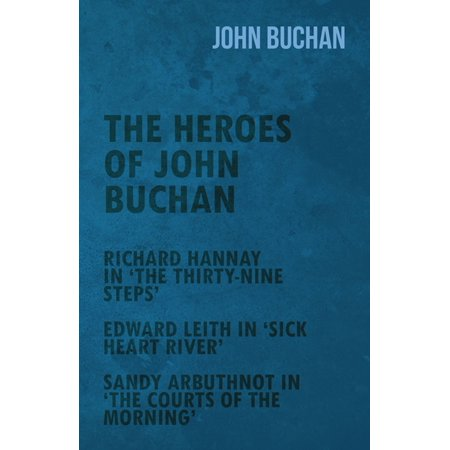 The Heroes of John Buchan - Richard Hannay in 'The Thirty-Nine Steps' - Edward Leith in 'Sick Heart River' - Sandy Arbuthnot in 'The Courts of the Morning' - eBook ()