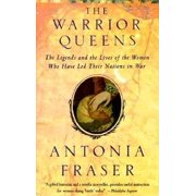 Warrior Queens : The Legends and the Lives of the Women Who Have Led Their Nations to War