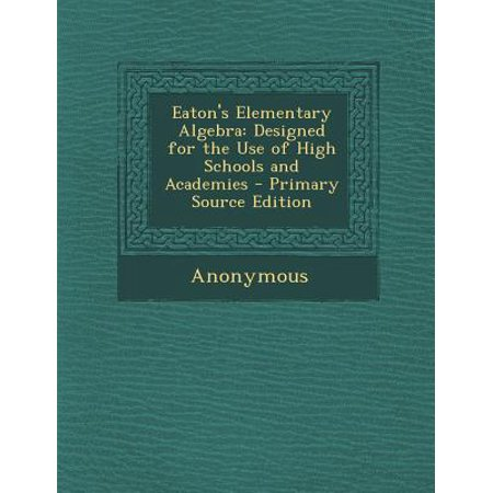 Eaton's Elementary Algebra : Designed for the Use of High Schools and Academies - P Is For
