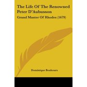 The Life of the Renowned Peter D'Aubusson: Grand Master of Rhodes (1679)