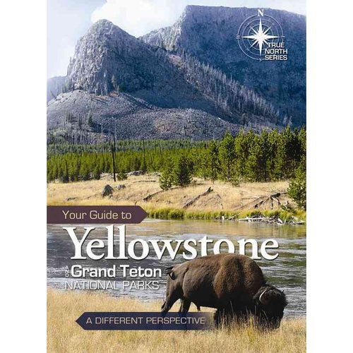 Your Guide to Yellowstone and Grand Teton National Parks : A Different Perspective